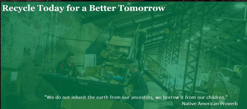 "Recycle Today for a Better Tomorrow ""We do not inherit the earth from our ancestors, we borrow it from our children."" -Native American Proverb"